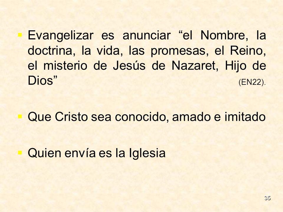 35 Evangelizar es anunciar el Nombre, la doctrina, la vida, las promesas, el Reino, el misterio de Jesús de Nazaret, Hijo de Dios (EN22). Que Cristo s