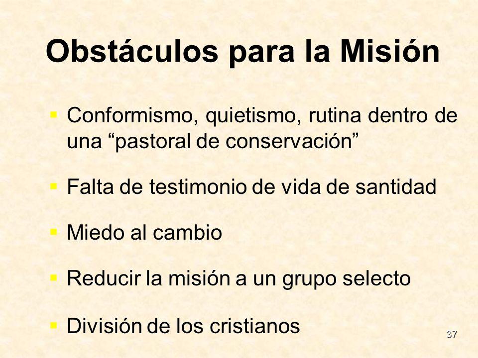 37 Obstáculos para la Misión Conformismo, quietismo, rutina dentro de una pastoral de conservación Falta de testimonio de vida de santidad Miedo al ca