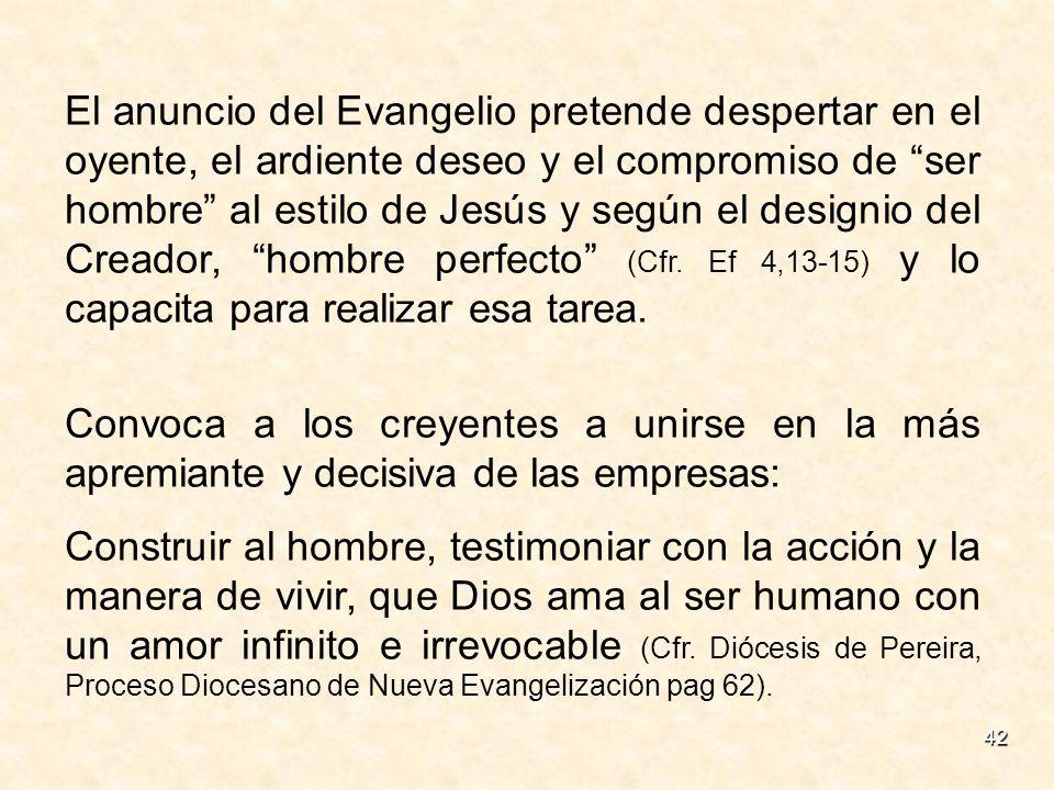42 El anuncio del Evangelio pretende despertar en el oyente, el ardiente deseo y el compromiso de ser hombre al estilo de Jesús y según el designio de