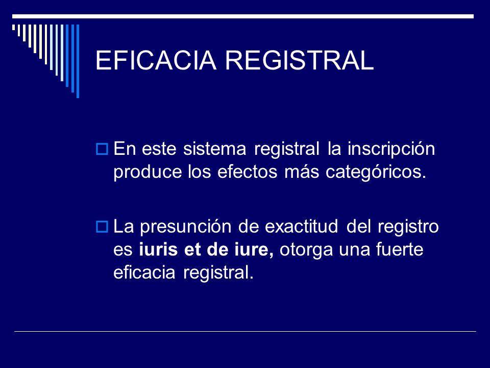 EFICACIA REGISTRAL En este sistema registral la inscripción produce los efectos más categóricos. La presunción de exactitud del registro es iuris et d