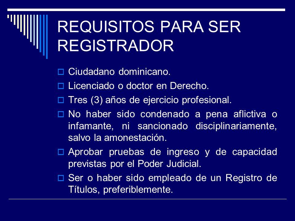 REQUISITOS PARA SER REGISTRADOR Ciudadano dominicano. Licenciado o doctor en Derecho. Tres (3) años de ejercicio profesional. No haber sido condenado