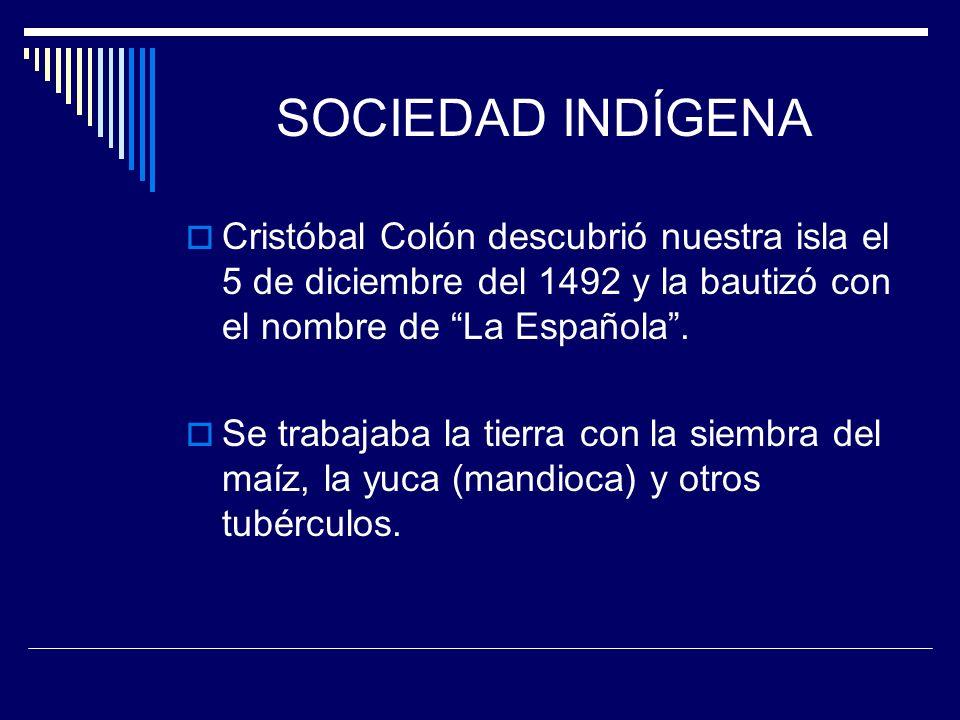 SOCIEDAD INDÍGENA Cristóbal Colón descubrió nuestra isla el 5 de diciembre del 1492 y la bautizó con el nombre de La Española. Se trabajaba la tierra
