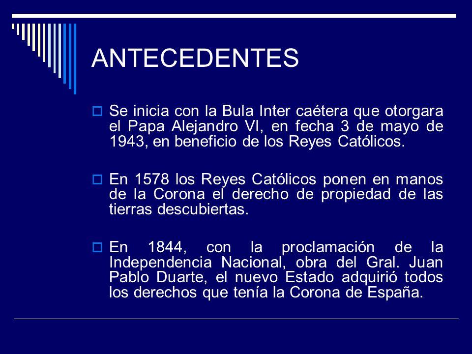 ANTECEDENTES Se inicia con la Bula Inter caétera que otorgara el Papa Alejandro VI, en fecha 3 de mayo de 1943, en beneficio de los Reyes Católicos. E
