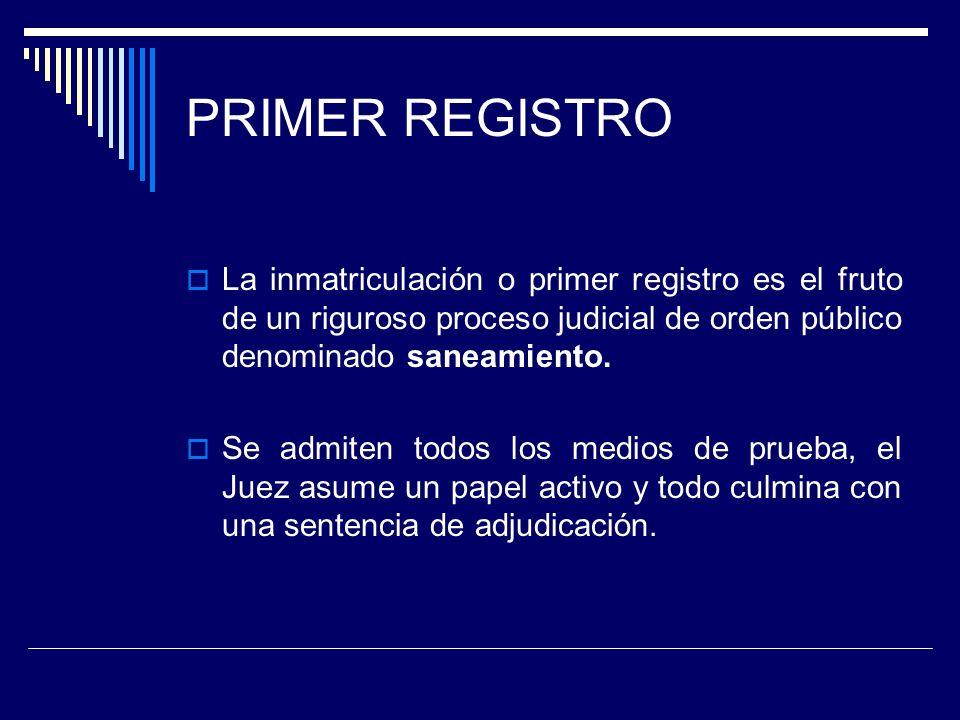 PRIMER REGISTRO La inmatriculación o primer registro es el fruto de un riguroso proceso judicial de orden público denominado saneamiento. Se admiten t