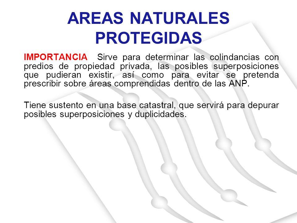AREAS NATURALES PROTEGIDAS IMPORTANCIA Sirve para determinar las colindancias con predios de propiedad privada, las posibles superposiciones que pudie