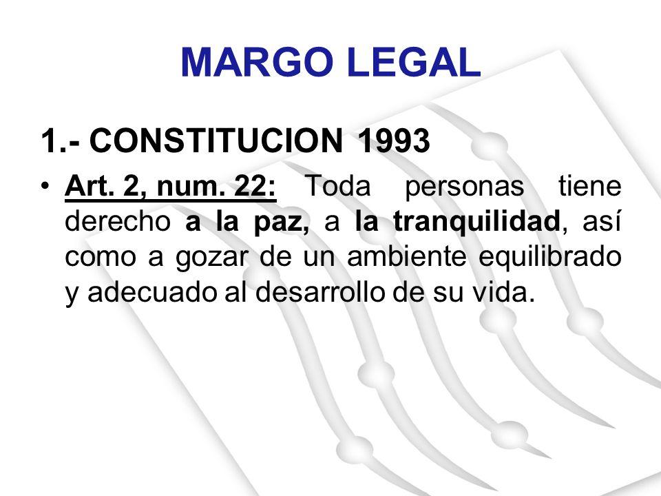MARGO LEGAL 1.- CONSTITUCION 1993 Art. 2, num. 22:Toda personas tiene derecho a la paz, a la tranquilidad, así como a gozar de un ambiente equilibrado