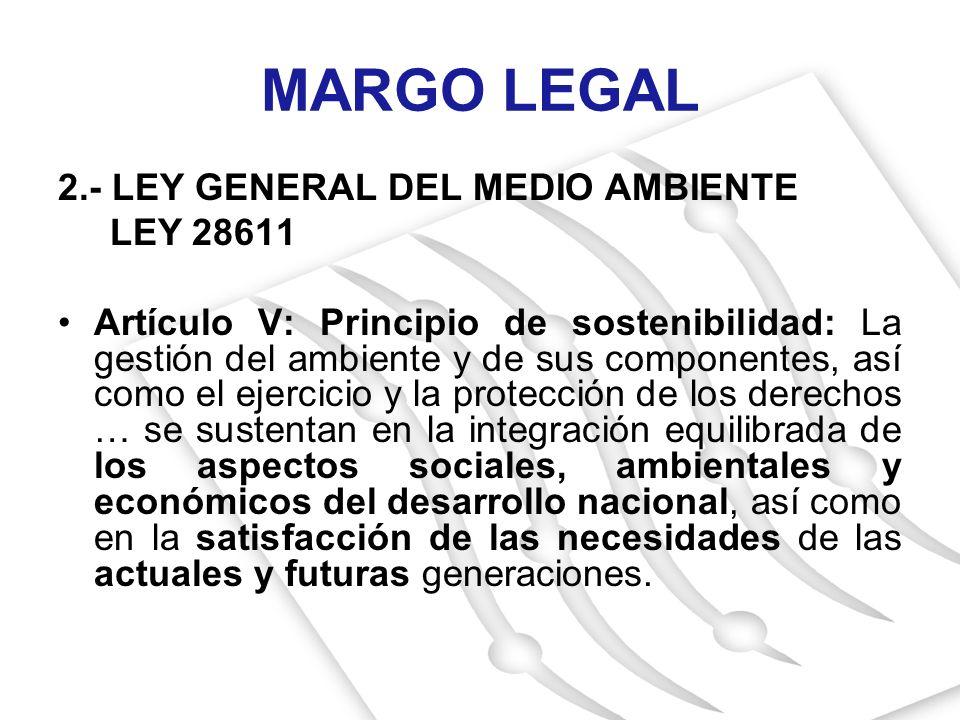 2.- LEY GENERAL DEL MEDIO AMBIENTE LEY 28611 Artículo V: Principio de sostenibilidad: La gestión del ambiente y de sus componentes, así como el ejerci