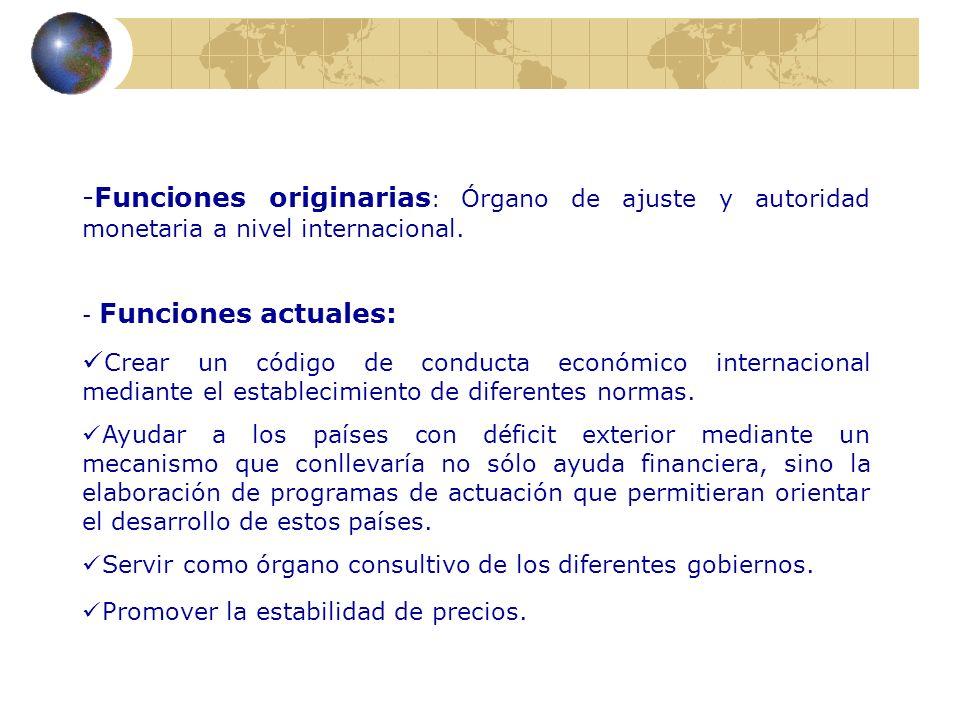 -Funciones originarias : Órgano de ajuste y autoridad monetaria a nivel internacional. - Funciones actuales: Crear un código de conducta económico int