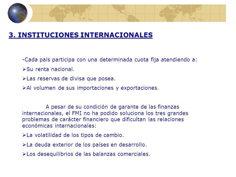 3. INSTITUCIONES INTERNACIONALES -Cada país participa con una determinada cuota fija atendiendo a: Su renta nacional. Las reservas de divisa que posea