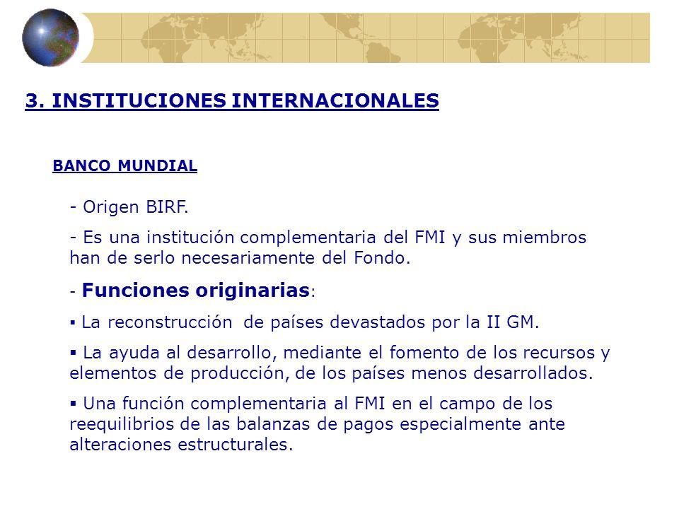 3. INSTITUCIONES INTERNACIONALES BANCO MUNDIAL - Origen BIRF. - Es una institución complementaria del FMI y sus miembros han de serlo necesariamente d