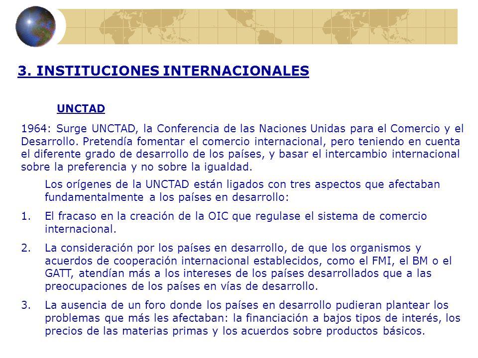 3. INSTITUCIONES INTERNACIONALES UNCTAD 1964: Surge UNCTAD, la Conferencia de las Naciones Unidas para el Comercio y el Desarrollo. Pretendía fomentar