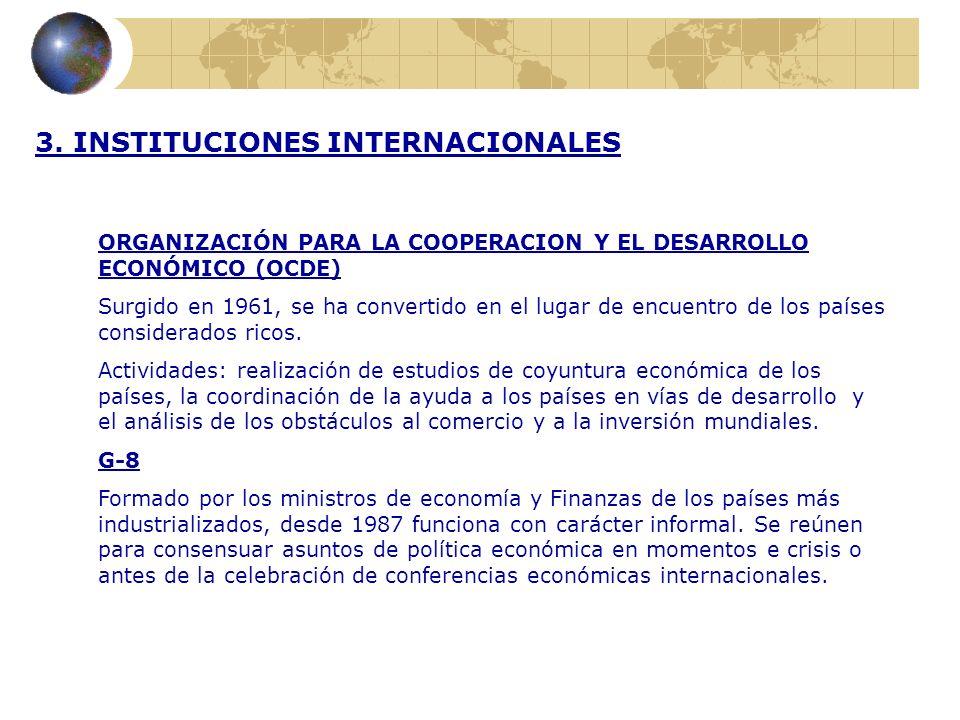 3. INSTITUCIONES INTERNACIONALES ORGANIZACIÓN PARA LA COOPERACION Y EL DESARROLLO ECONÓMICO (OCDE) Surgido en 1961, se ha convertido en el lugar de en