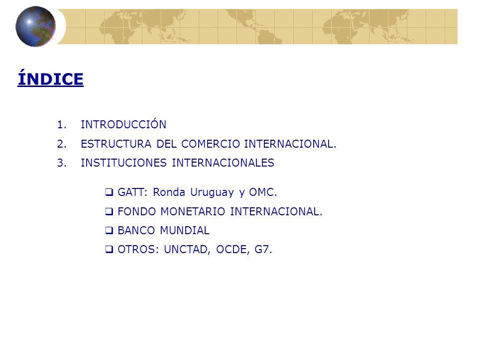 ÍNDICE 1.INTRODUCCIÓN 2.ESTRUCTURA DEL COMERCIO INTERNACIONAL. 3.INSTITUCIONES INTERNACIONALES GATT: Ronda Uruguay y OMC. FONDO MONETARIO INTERNACIONA