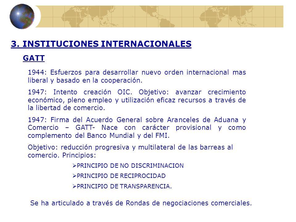 3. INSTITUCIONES INTERNACIONALES GATT 1944: Esfuerzos para desarrollar nuevo orden internacional mas liberal y basado en la cooperación. 1947: Intento