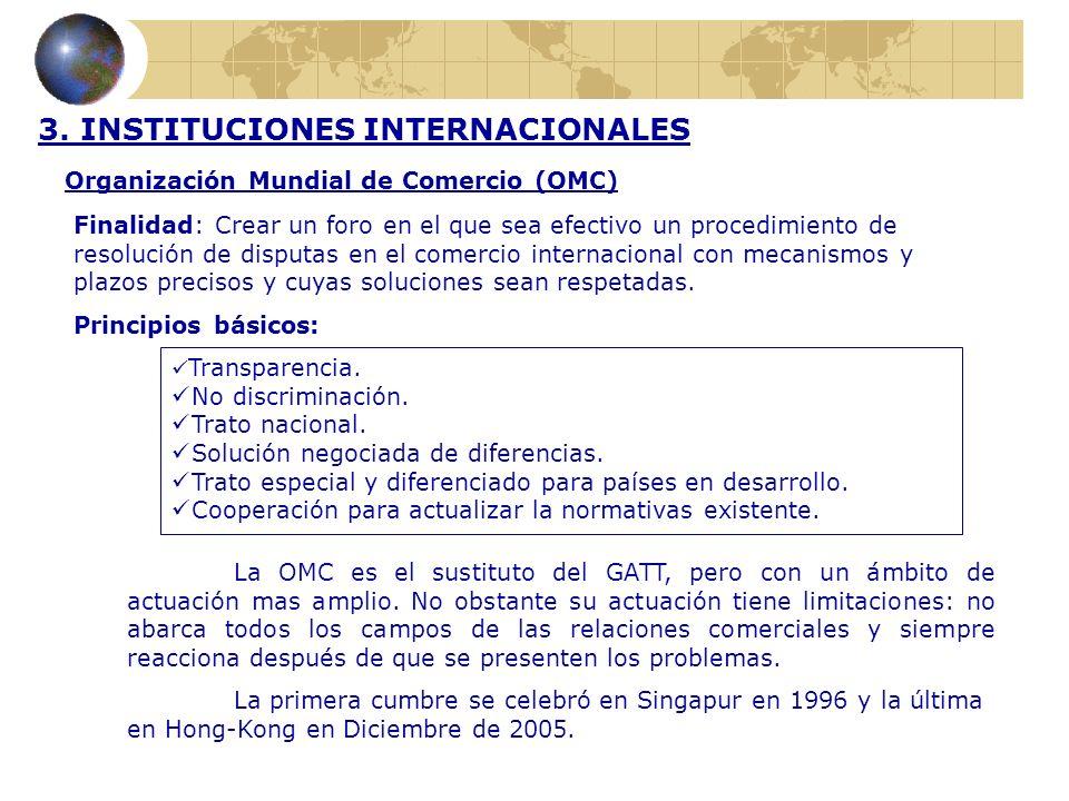 3. INSTITUCIONES INTERNACIONALES Organización Mundial de Comercio (OMC) Finalidad: Crear un foro en el que sea efectivo un procedimiento de resolución