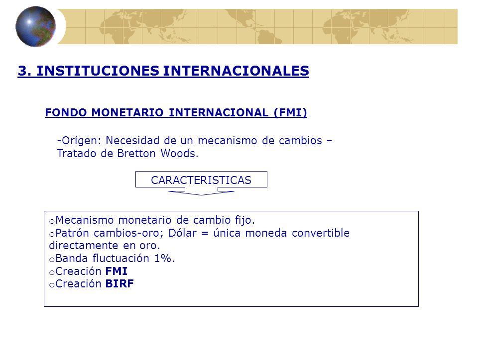 3. INSTITUCIONES INTERNACIONALES FONDO MONETARIO INTERNACIONAL (FMI) -Orígen: Necesidad de un mecanismo de cambios – Tratado de Bretton Woods. CARACTE
