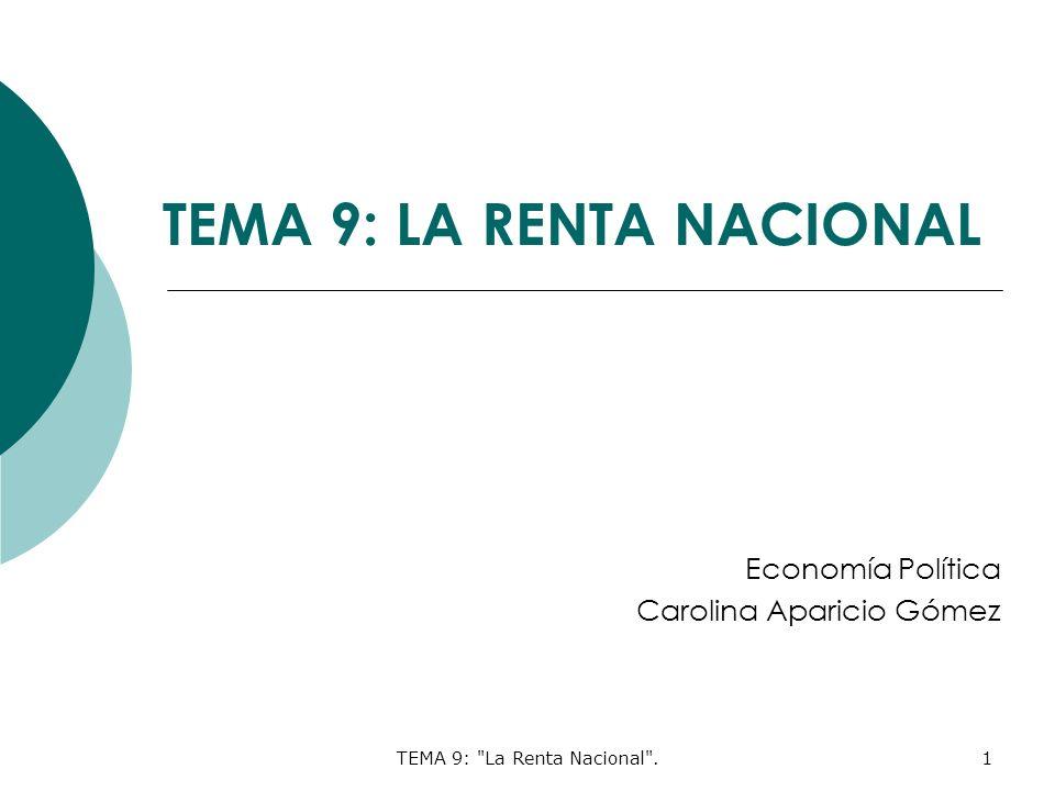 TEMA 9: La Renta Nacional .1 TEMA 9: LA RENTA NACIONAL Economía Política Carolina Aparicio Gómez