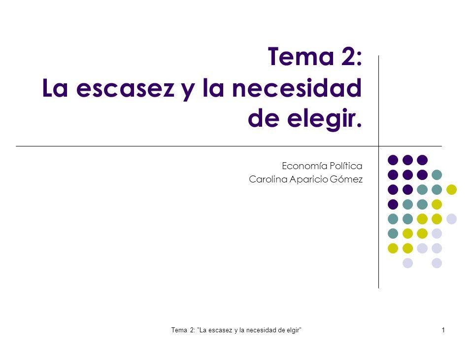 Tema 2: La escasez y la necesidad de elgir 1 Tema 2: La escasez y la necesidad de elegir.