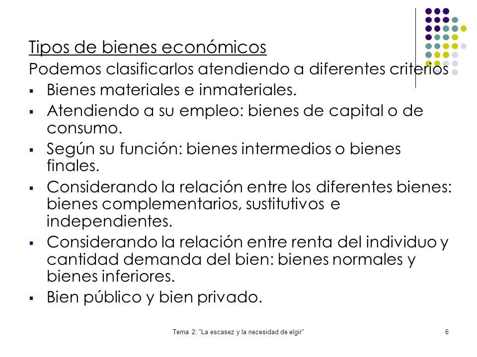Tema 2: La escasez y la necesidad de elgir 6 Tipos de bienes económicos Podemos clasificarlos atendiendo a diferentes criterios Bienes materiales e inmateriales.