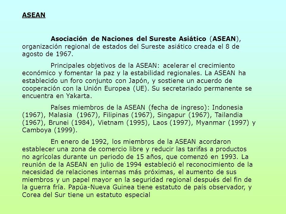 ASEAN Asociación de Naciones del Sureste Asiático (ASEAN), organización regional de estados del Sureste asiático creada el 8 de agosto de 1967. Princi