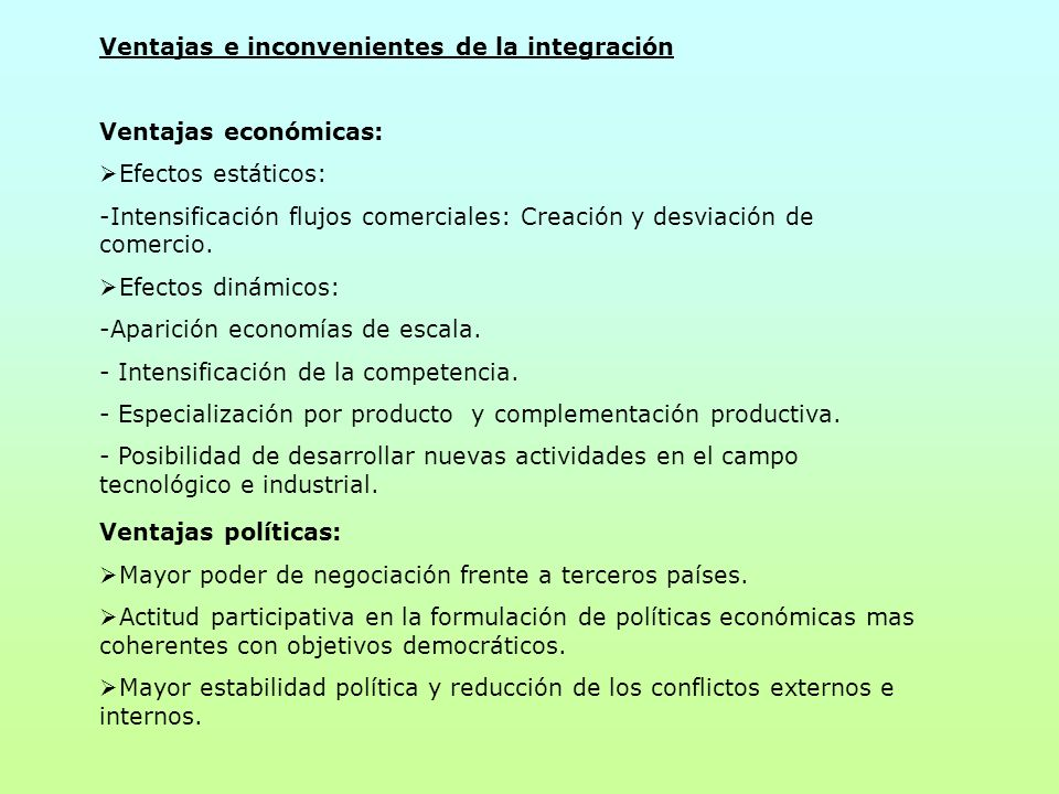Ventajas e inconvenientes de la integración Ventajas económicas: Efectos estáticos: -Intensificación flujos comerciales: Creación y desviación de come