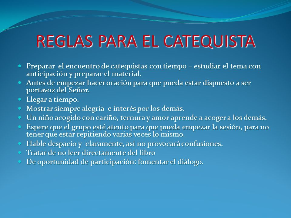 REGLAS PARA EL CATEQUISTA Preparar el encuentro de catequistas con tiempo – estudiar el tema con anticipación y preparar el material.