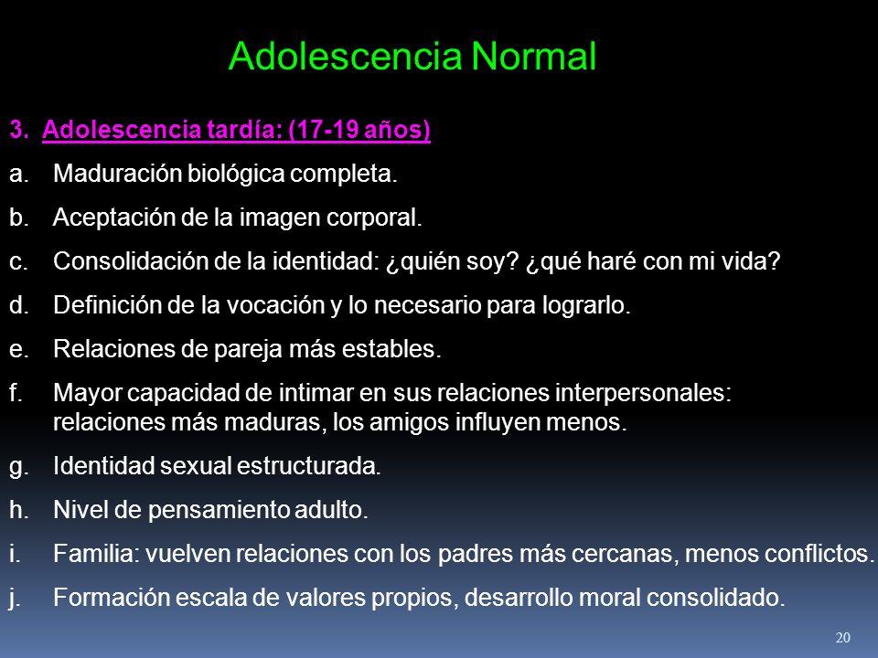 Adolescencia Normal 3. Adolescencia tardía: (17-19 años) a.Maduración biológica completa. b.Aceptación de la imagen corporal. c.Consolidación de la id