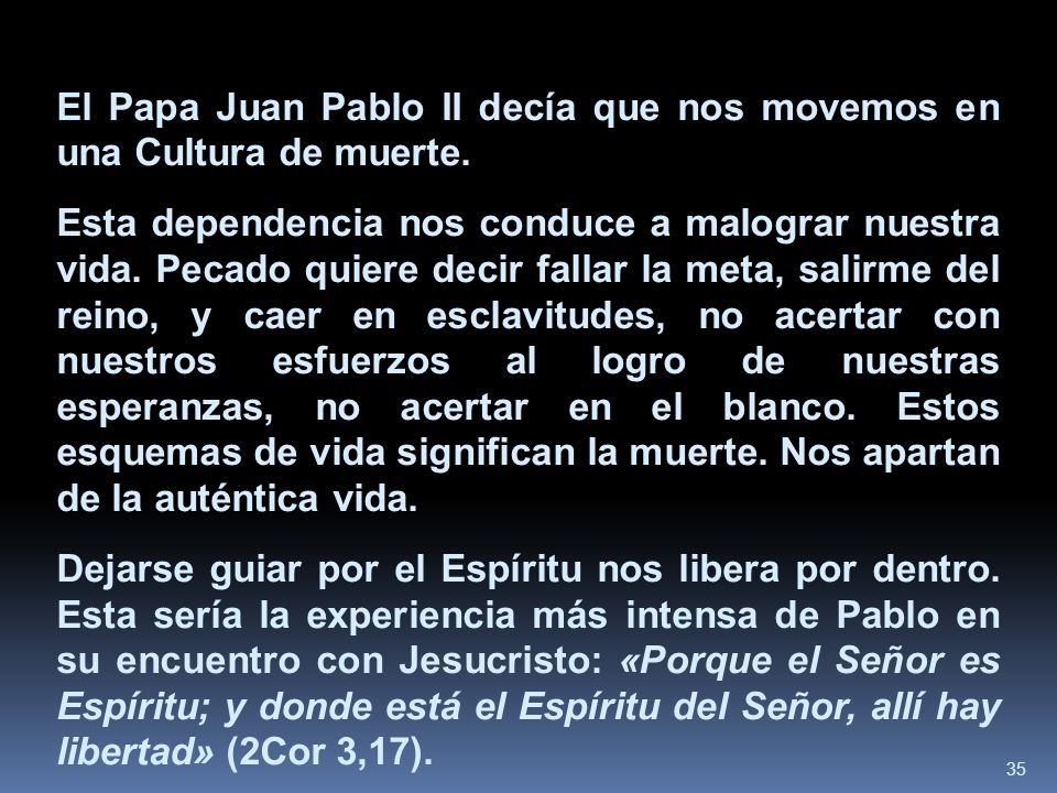35 El Papa Juan Pablo II decía que nos movemos en una Cultura de muerte. Esta dependencia nos conduce a malograr nuestra vida. Pecado quiere decir fal
