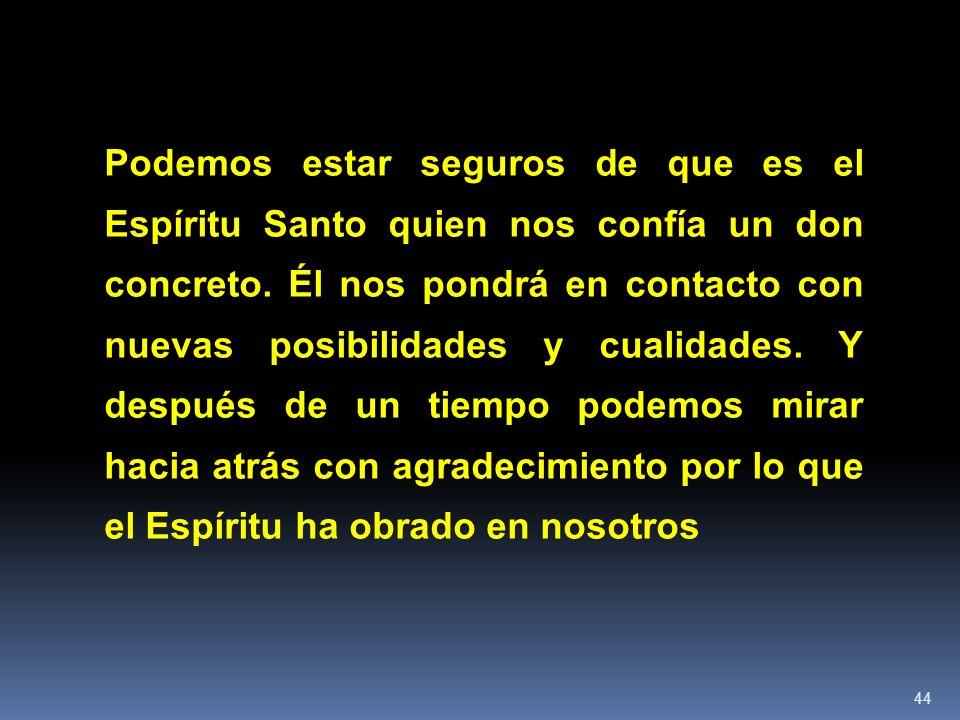 44 Podemos estar seguros de que es el Espíritu Santo quien nos confía un don concreto. Él nos pondrá en contacto con nuevas posibilidades y cualidades