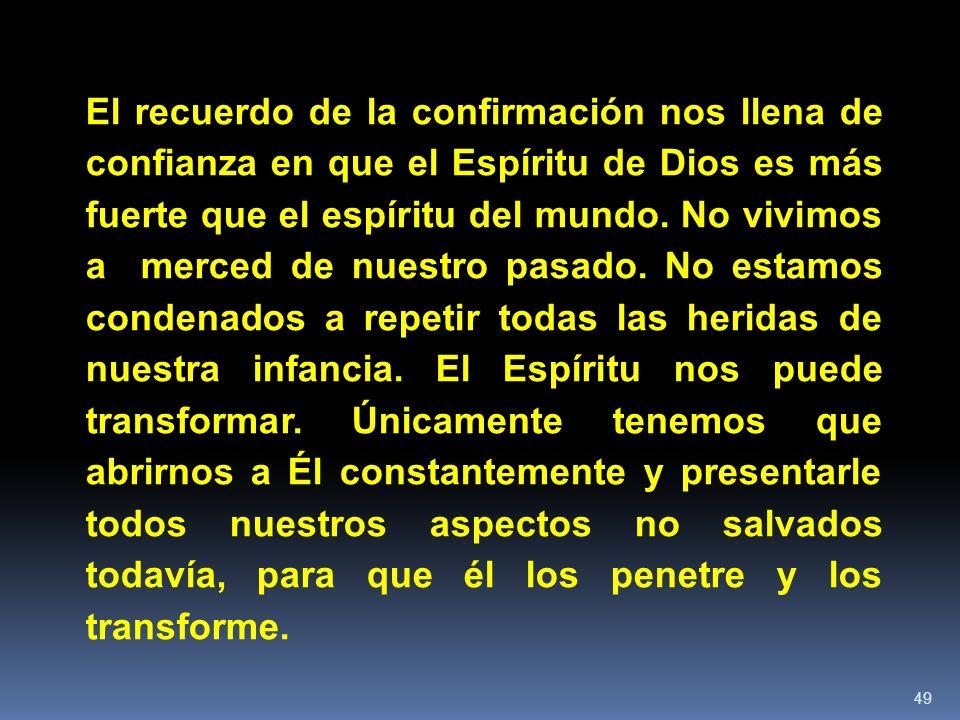 49 El recuerdo de la confirmación nos llena de confianza en que el Espíritu de Dios es más fuerte que el espíritu del mundo. No vivimos a merced de nu