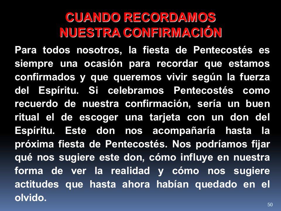 50 CUANDO RECORDAMOS NUESTRA CONFIRMACIÓN Para todos nosotros, la fiesta de Pentecostés es siempre una ocasión para recordar que estamos confirmados y