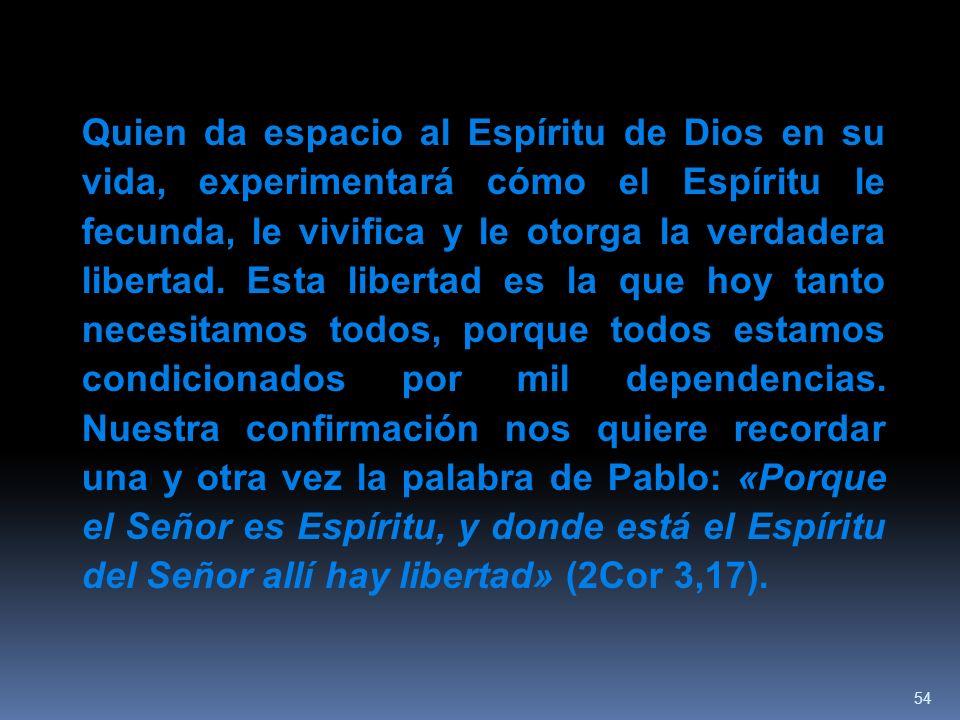 54 Quien da espacio al Espíritu de Dios en su vida, experimentará cómo el Espíritu le fecunda, le vivifica y le otorga la verdadera libertad. Esta lib