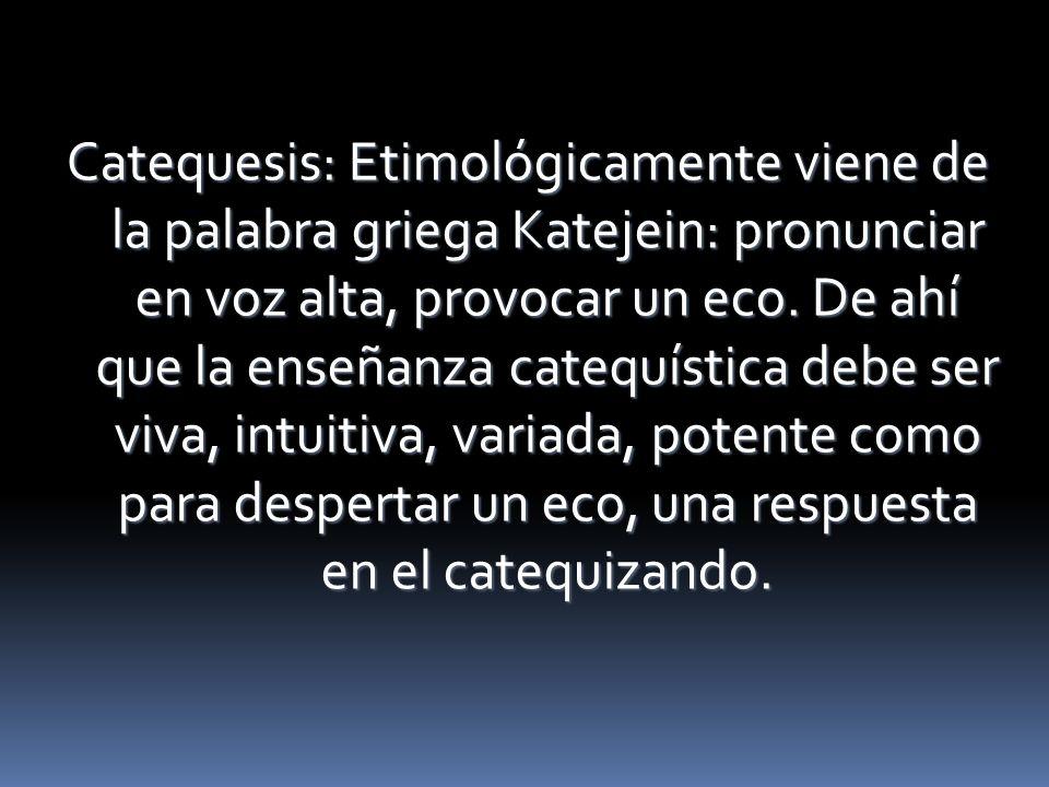 Catequesis: Etimológicamente viene de la palabra griega Katejein: pronunciar en voz alta, provocar un eco. De ahí que la enseñanza catequística debe s