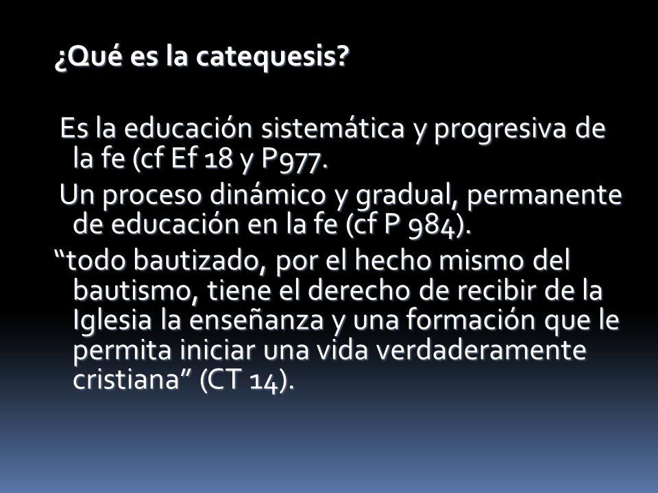 ¿Qué es la catequesis? ¿Qué es la catequesis? Es la educación sistemática y progresiva de la fe (cf Ef 18 y P977. Es la educación sistemática y progre