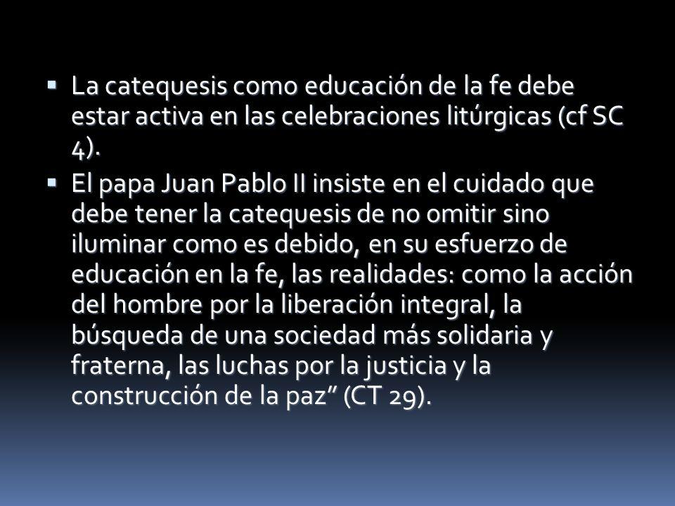 La catequesis como educación de la fe debe estar activa en las celebraciones litúrgicas (cf SC 4). La catequesis como educación de la fe debe estar ac