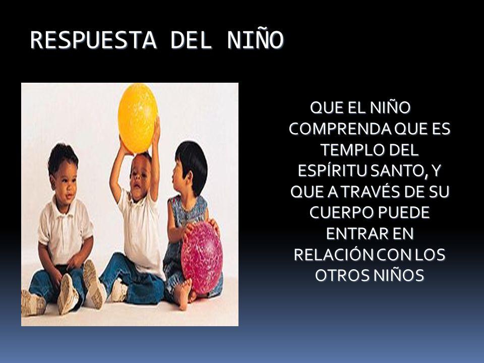 RESPUESTA DEL NIÑO QUE EL NIÑO COMPRENDA QUE ES TEMPLO DEL ESPÍRITU SANTO, Y QUE A TRAVÉS DE SU CUERPO PUEDE ENTRAR EN RELACIÓN CON LOS OTROS NIÑOS