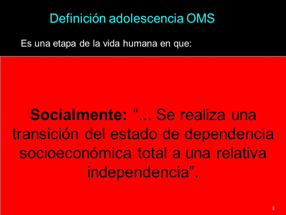 Definición adolescencia OMS Es una etapa de la vida humana en que: Socialmente:... Se realiza una transición del estado de dependencia socioeconómica