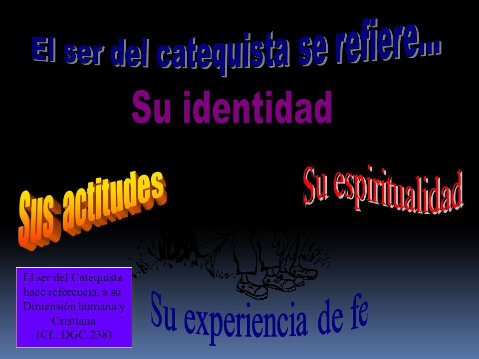 El ser del Catequista hace referencia, a su Dimensión humana y Cristiana (Cf.. DGC 238)