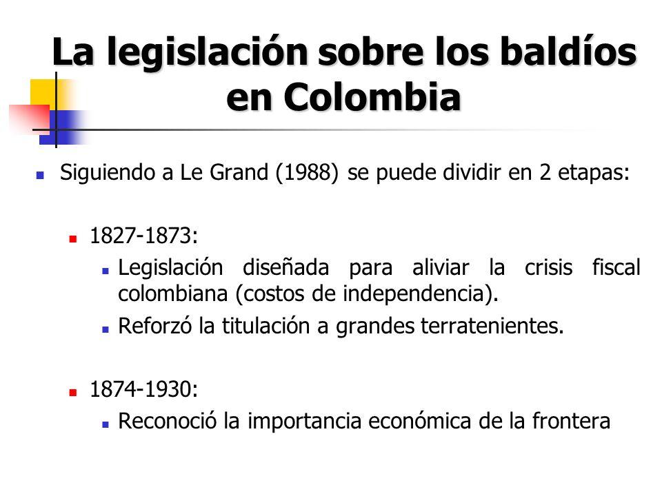 La legislación sobre los baldíos en Colombia Siguiendo a Le Grand (1988) se puede dividir en 2 etapas: 1827-1873: Legislación diseñada para aliviar la