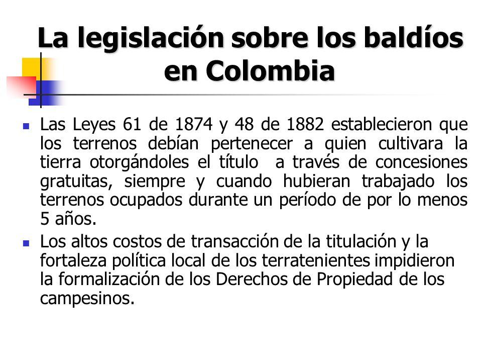 La legislación sobre los baldíos en Colombia Las Leyes 61 de 1874 y 48 de 1882 establecieron que los terrenos debían pertenecer a quien cultivara la t