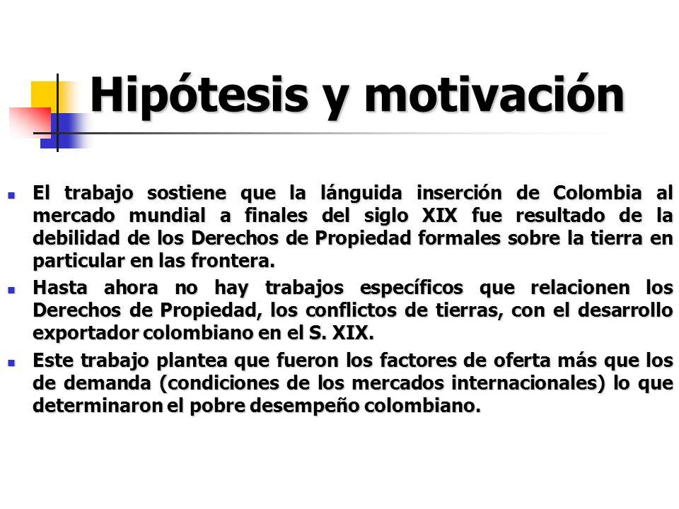 Hipótesis y motivación El trabajo sostiene que la lánguida inserción de Colombia al mercado mundial a finales del siglo XIX fue resultado de la debili