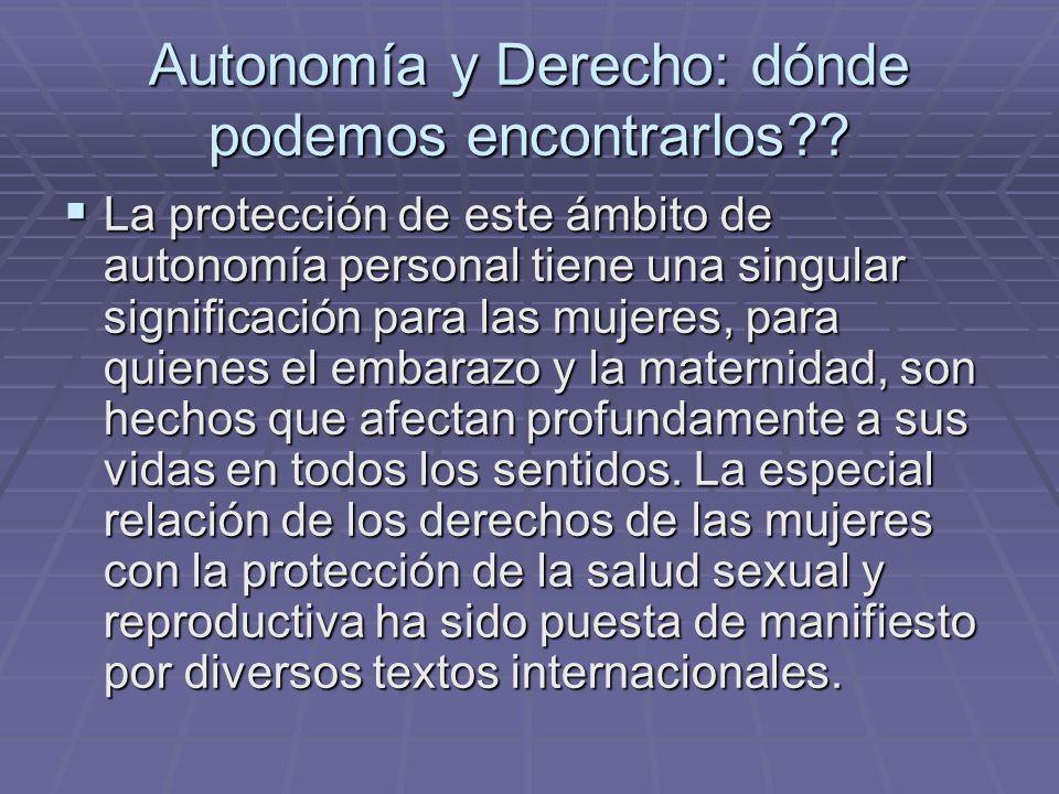 Autonomía y Derecho: dónde podemos encontrarlos?? La protección de este ámbito de autonomía personal tiene una singular significación para las mujeres