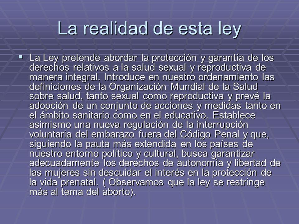 La realidad de esta ley La Ley pretende abordar la protección y garantía de los derechos relativos a la salud sexual y reproductiva de manera integral