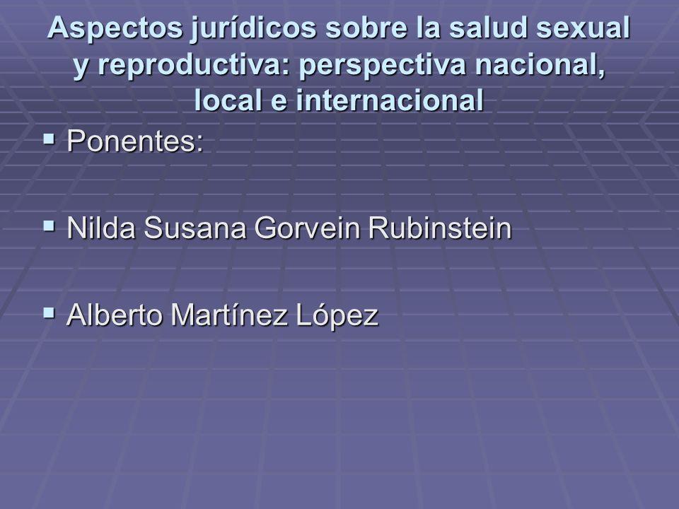 Aspectos jurídicos sobre la salud sexual y reproductiva: perspectiva nacional, local e internacional Ponentes: Ponentes: Nilda Susana Gorvein Rubinste