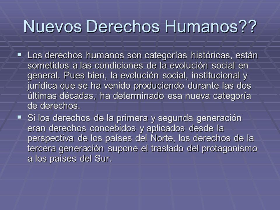 Nuevos Derechos Humanos?? Los derechos humanos son categorías históricas, están sometidos a las condiciones de la evolución social en general. Pues bi