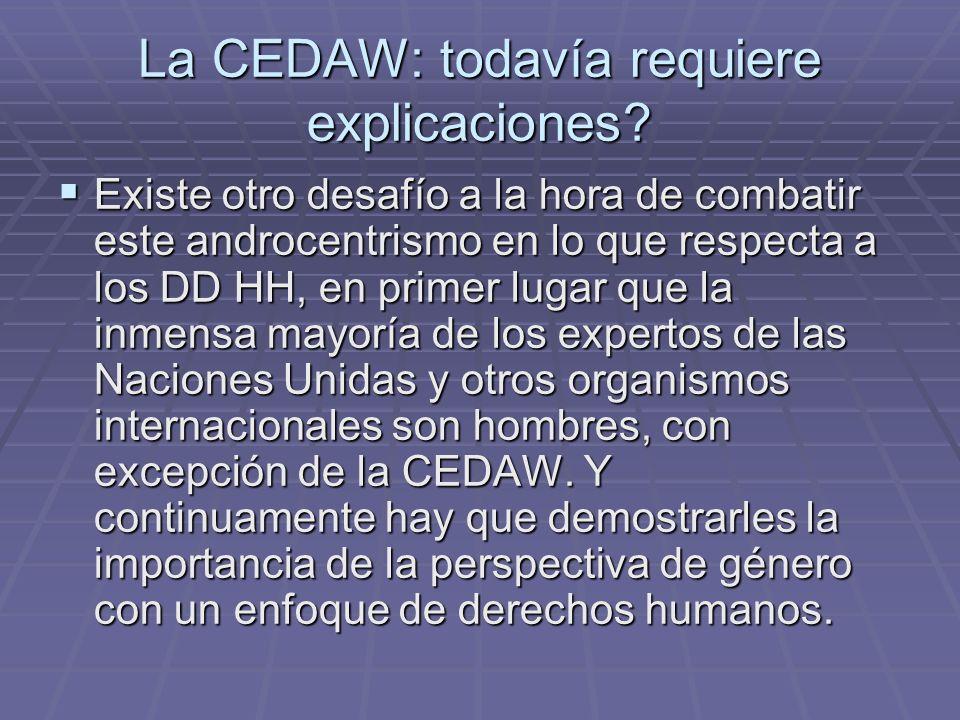 La CEDAW: todavía requiere explicaciones? Existe otro desafío a la hora de combatir este androcentrismo en lo que respecta a los DD HH, en primer luga
