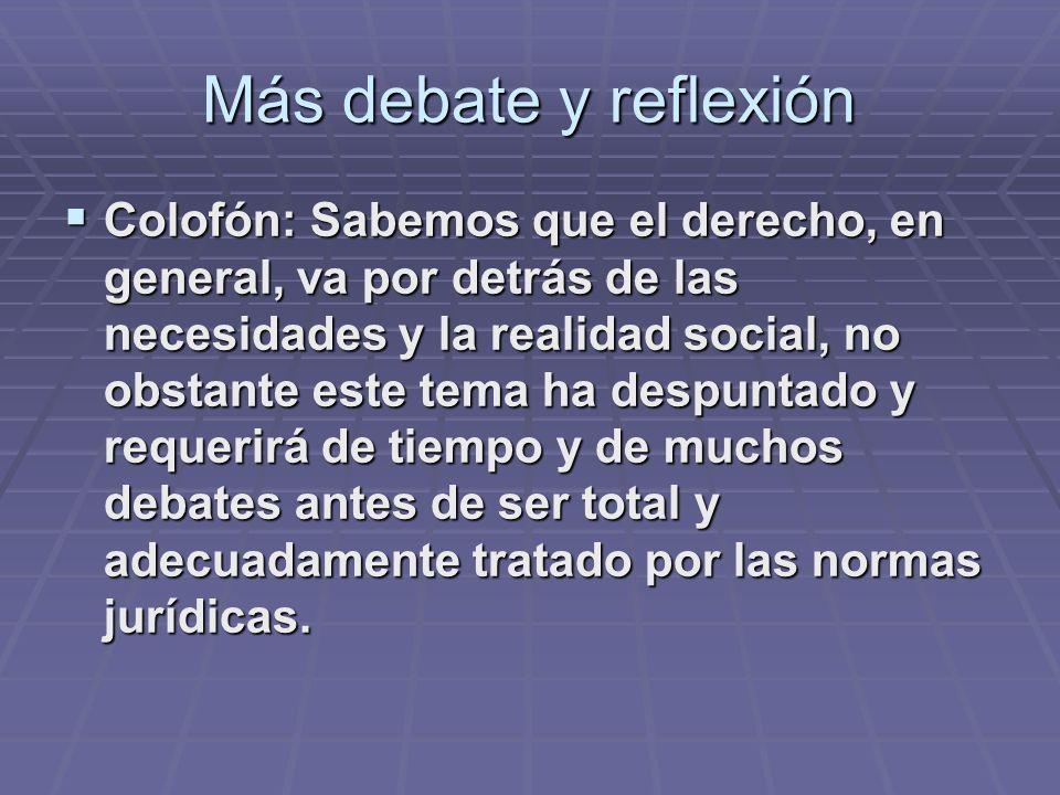 Más debate y reflexión Colofón: Sabemos que el derecho, en general, va por detrás de las necesidades y la realidad social, no obstante este tema ha de