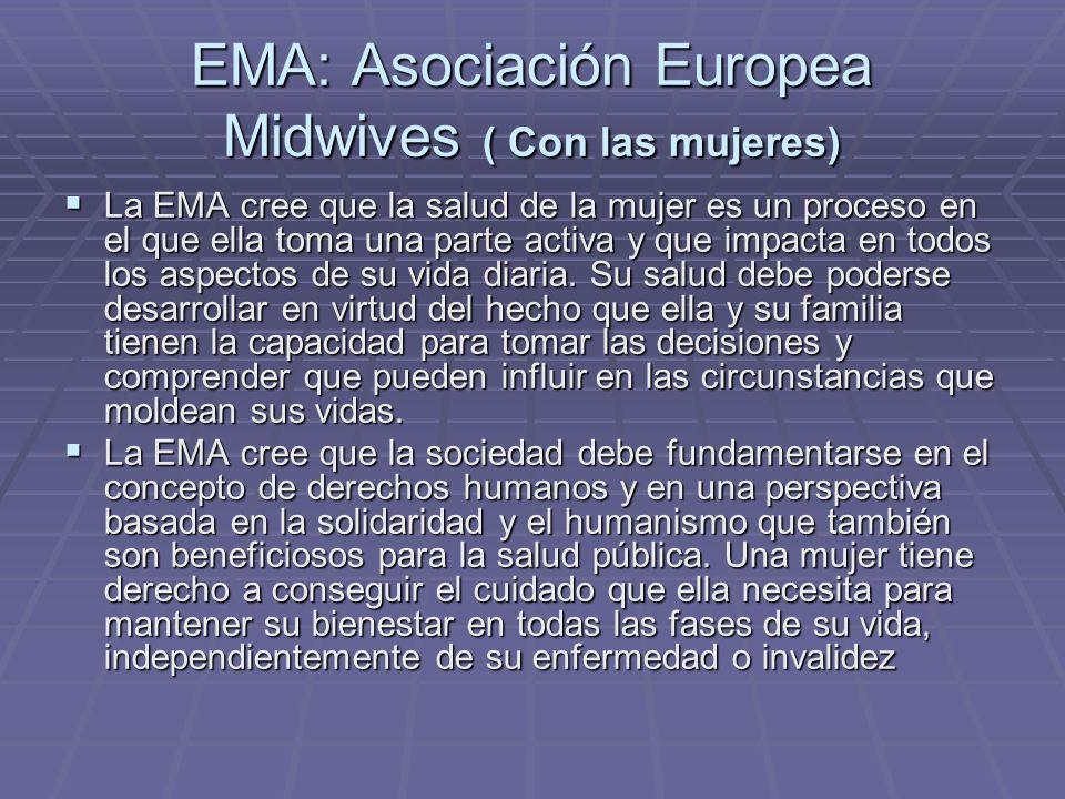 EMA: Asociación Europea Midwives ( Con las mujeres) La EMA cree que la salud de la mujer es un proceso en el que ella toma una parte activa y que impa