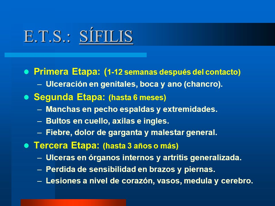 E.T.S.: SÍFILIS Primera Etapa: ( 1-12 semanas después del contacto) –Ulceración en genitales, boca y ano (chancro). Segunda Etapa: (hasta 6 meses) –Ma