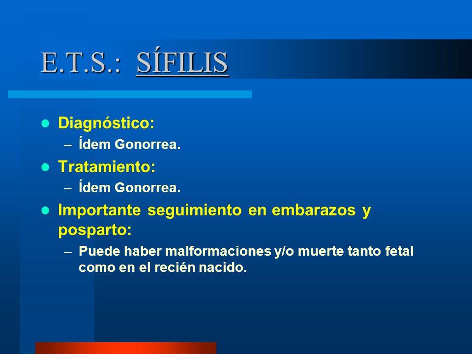 E.T.S.: SÍFILIS Diagnóstico: –Ídem Gonorrea. Tratamiento: –Ídem Gonorrea. Importante seguimiento en embarazos y posparto: –Puede haber malformaciones